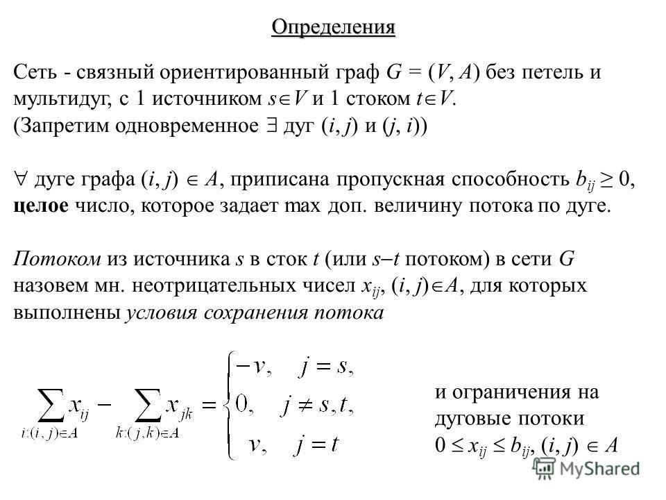 Определения Сеть - связный ориентированный граф G = (V, A) без петель и мультидуг, с 1 источником s V и 1 стоком t V. (Запретим одновременное дуг (i, j) и (j, i)) дуге графа (i, j) A, приписана пропускная способность b ij 0, целое число, которое зада