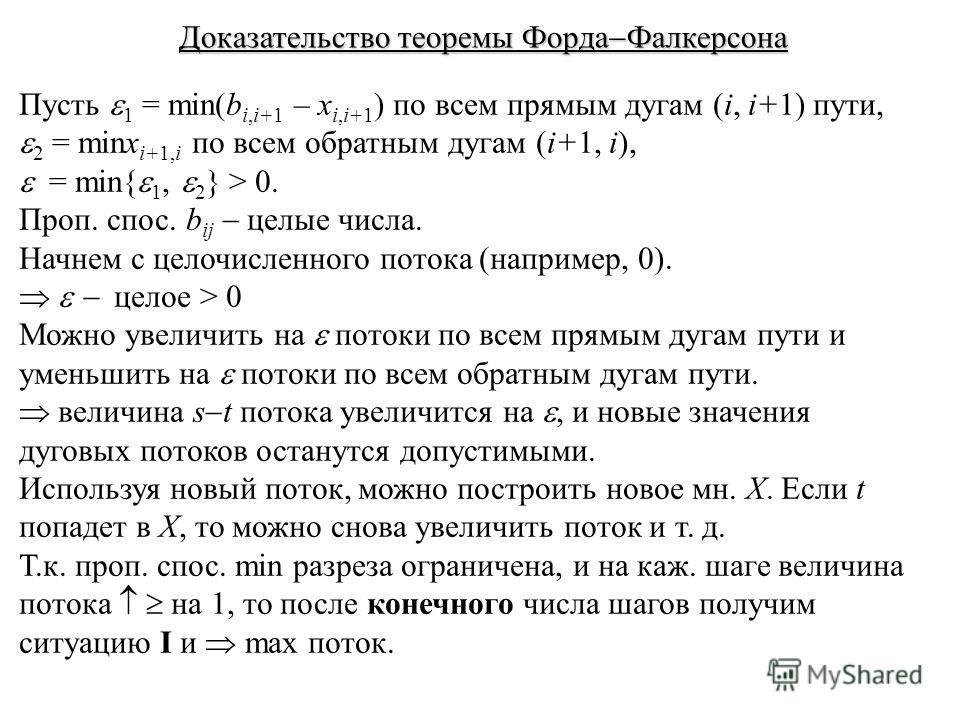 Доказательство теоремы Форда Фалкерсона Пусть 1 = min(b i,i+1 – x i,i+1 ) по всем прямым дугам (i, i+1) пути, 2 = minx i+1,i по всем обратным дугам (i+1, i), = min{ 1, 2 } > 0. Проп. спос. b ij целые числа. Начнем с целочисленного потока (например, 0