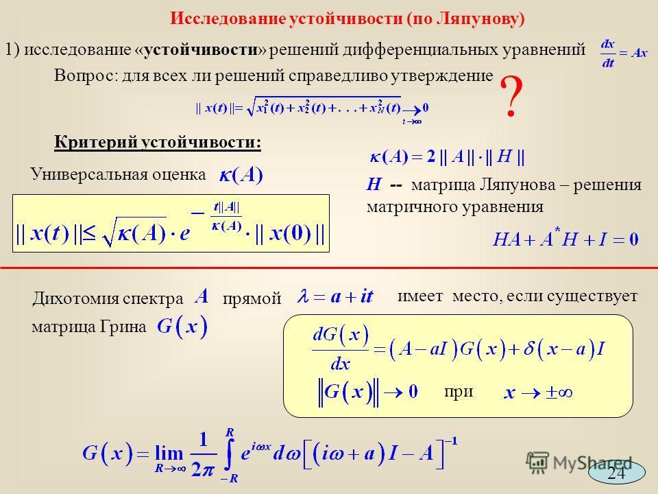 1) исследование «устойчивости» решений дифференциальных уравнений Вопрос: для всех ли решений справедливо утверждение Критерий устойчивости: ? Универсальная оценка Н -- матрица Ляпунова – решения матричного уравнения Исследование устойчивости (по Ляп