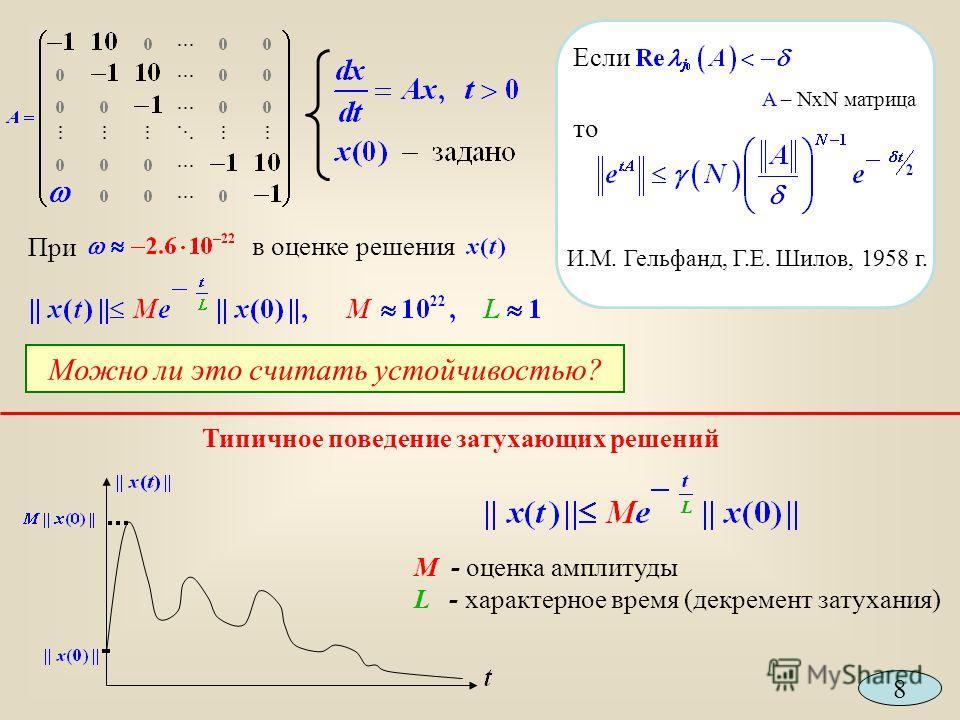 M - оценка амплитуды L - характерное время (декремент затухания) Типичное поведение затухающих решений При в оценке решения Можно ли это считать устойчивостью? Если A – NxN матрица то И.М. Гельфанд, Г.Е. Шилов, 1958 г. 8
