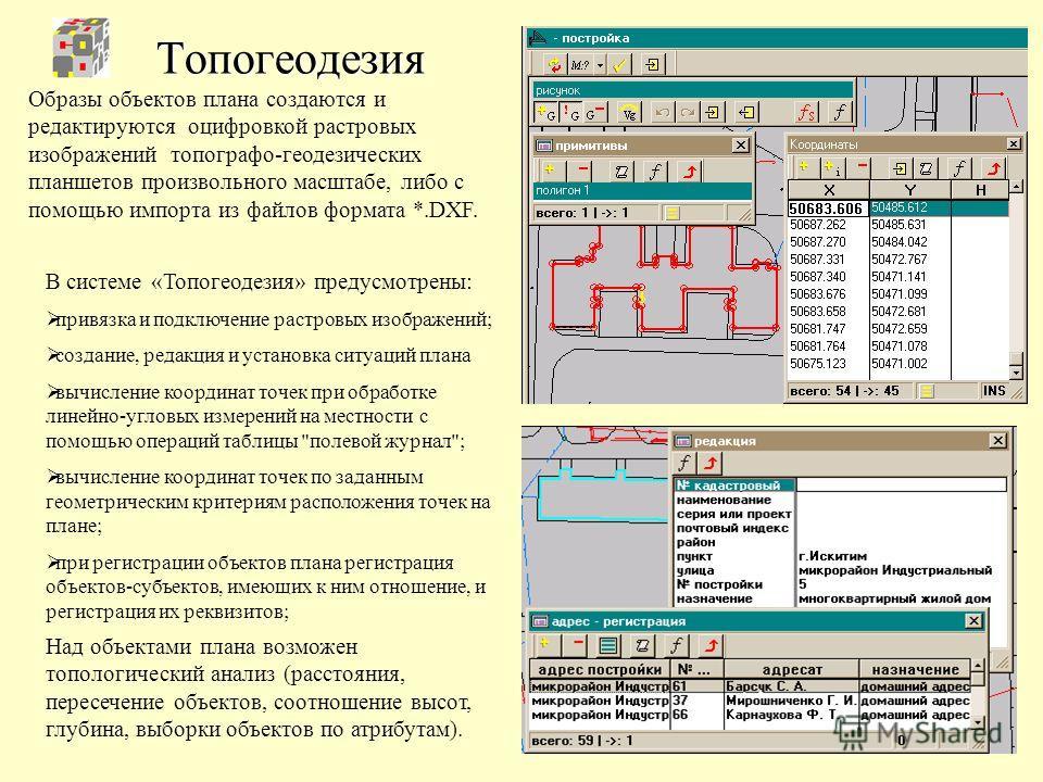 Топогеодезия Образы объектов плана создаются и редактируются оцифровкой растровых изображений топографо-геодезических планшетов произвольного масштабе, либо с помощью импорта из файлов формата *.DXF. Над объектами плана возможен топологический анализ