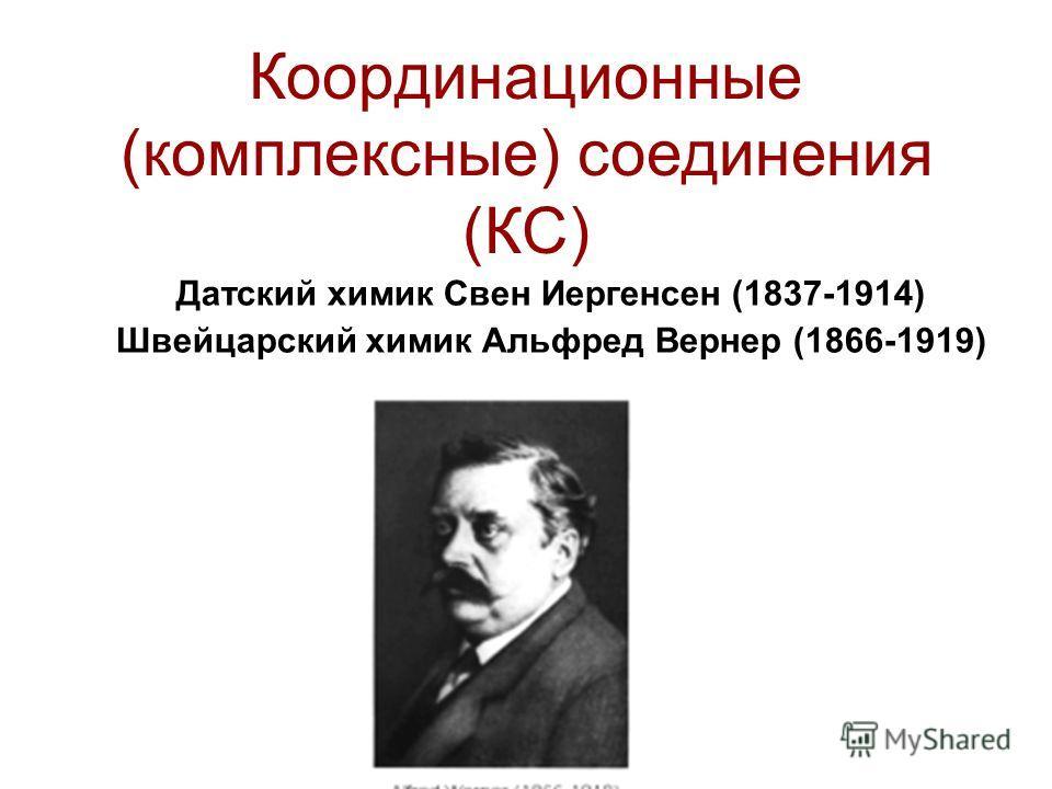 Координационные (комплексные) соединения (КС) Датский химик Свен Иергенсен (1837-1914) Швейцарский химик Альфред Вернер (1866-1919)
