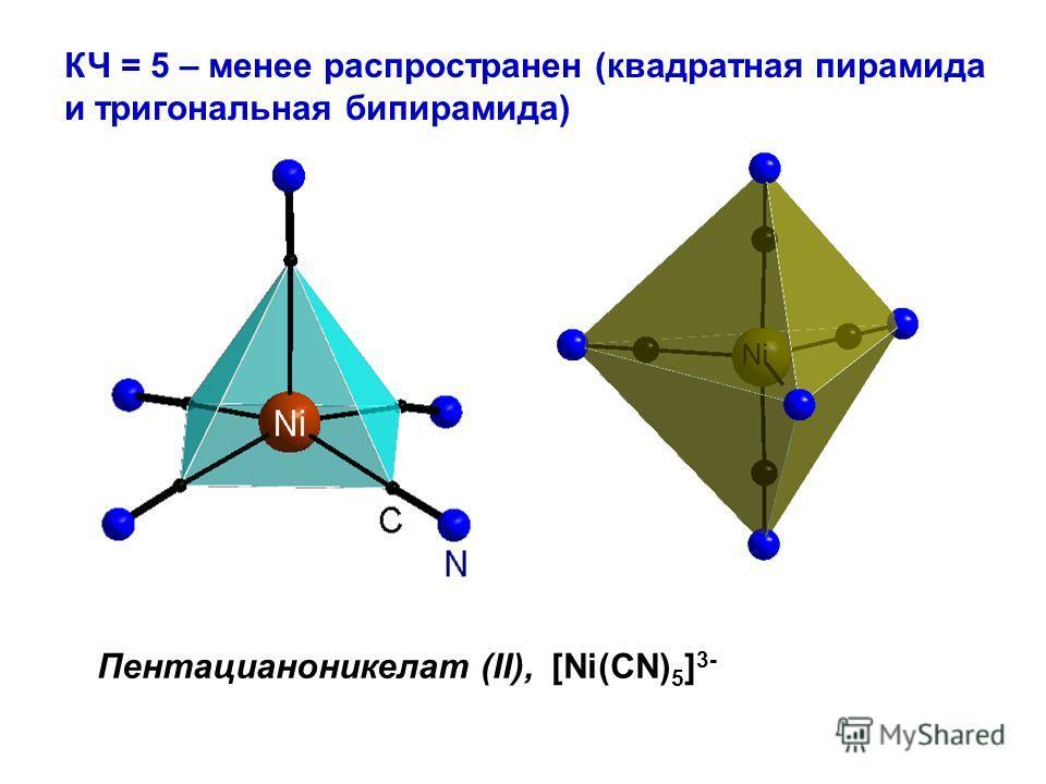 КЧ = 5 – менее распространен (квадратная пирамида и тригональная бипирамида) Пентацианоникелат (II), [Ni(CN) 5 ] 3-