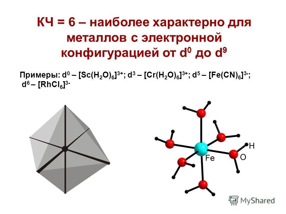 КЧ = 6 – наиболее характерно для металлов с электронной конфигурацией от d 0 до d 9 Примеры: d 0 – [Sc(H 2 O) 6 ] 3+ ; d 3 – [Cr(H 2 O) 6 ] 3+ ; d 5 – [Fe(CN) 6 ] 3- ; d 6 – [RhCl 6 ] 3-