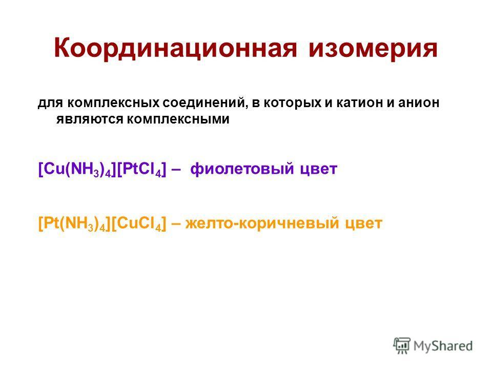 Координационная изомерия для комплексных соединений, в которых и катион и анион являются комплексными [Cu(NH 3 ) 4 ][PtCl 4 ] – фиолетовый цвет [Pt(NH 3 ) 4 ][CuCl 4 ] – желто-коричневый цвет