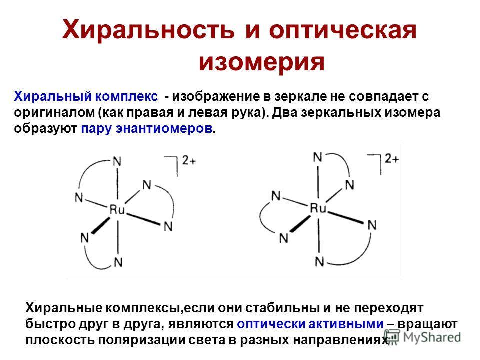 Хиральность и оптическая изомерия Хиральный комплекс - изображение в зеркале не совпадает с оригиналом (как правая и левая рука). Два зеркальных изомера образуют пару энантиомеров. Хиральные комплексы,если они стабильны и не переходят быстро друг в д