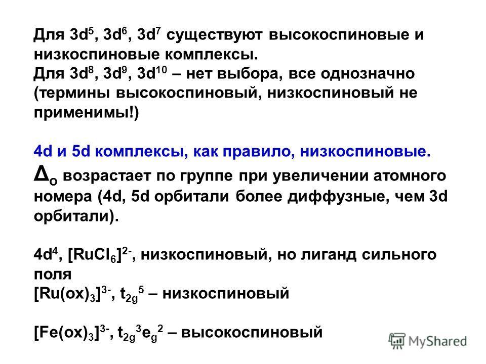 Для 3d 5, 3d 6, 3d 7 существуют высокоспиновые и низкоспиновые комплексы. Для 3d 8, 3d 9, 3d 10 – нет выбора, все однозначно (термины высокоспиновый, низкоспиновый не применимы!) 4d и 5d комплексы, как правило, низкоспиновые. Δ o возрастает по группе