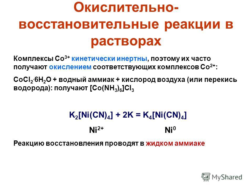 Окислительно- восстановительные реакции в растворах Комплексы Co 3+ кинетически инертны, поэтому их часто получают окислением соответствующих комплексов Co 2+ : CoCl 2. 6H 2 O + водный аммиак + кислород воздуха (или перекись водорода): получают [Co(N