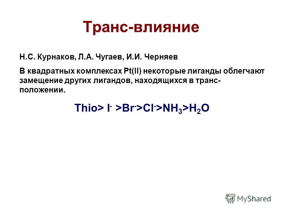 Транс-влияние Н.С. Курнаков, Л.А. Чугаев, И.И. Черняев В квадратных комплексах Pt(II) некоторые лиганды облегчают замещение других лигандов, находящихся в транс- положении. Thio> I - >Br - >Cl - >NH 3 >H 2 O