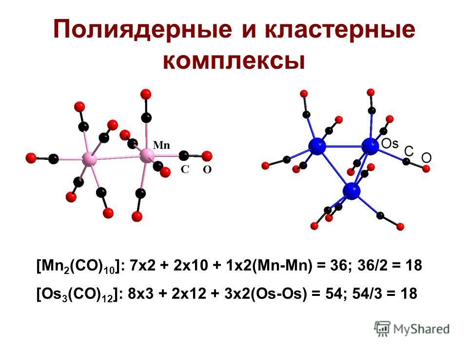 Полиядерные и кластерные комплексы [Mn 2 (CO) 10 ]: 7x2 + 2x10 + 1x2(Mn-Mn) = 36; 36/2 = 18 [Os 3 (CO) 12 ]: 8x3 + 2x12 + 3x2(Os-Os) = 54; 54/3 = 18