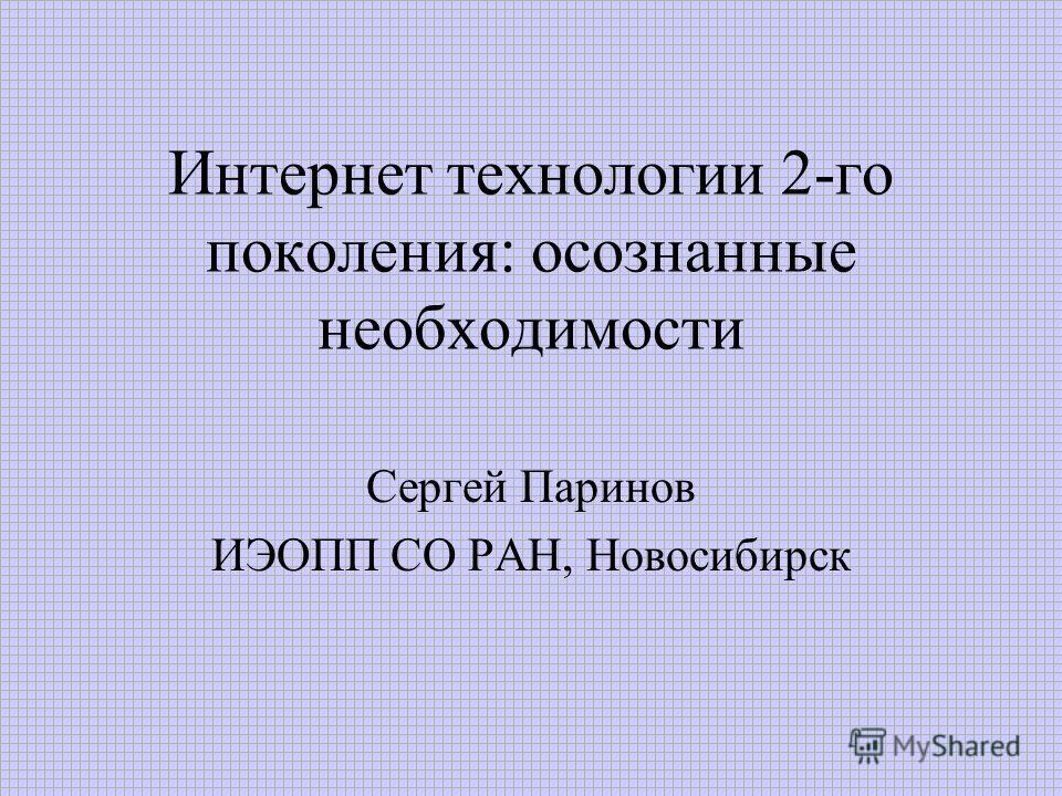 Интернет технологии 2-го поколения: осознанные необходимости Сергей Паринов ИЭОПП СО РАН, Новосибирск