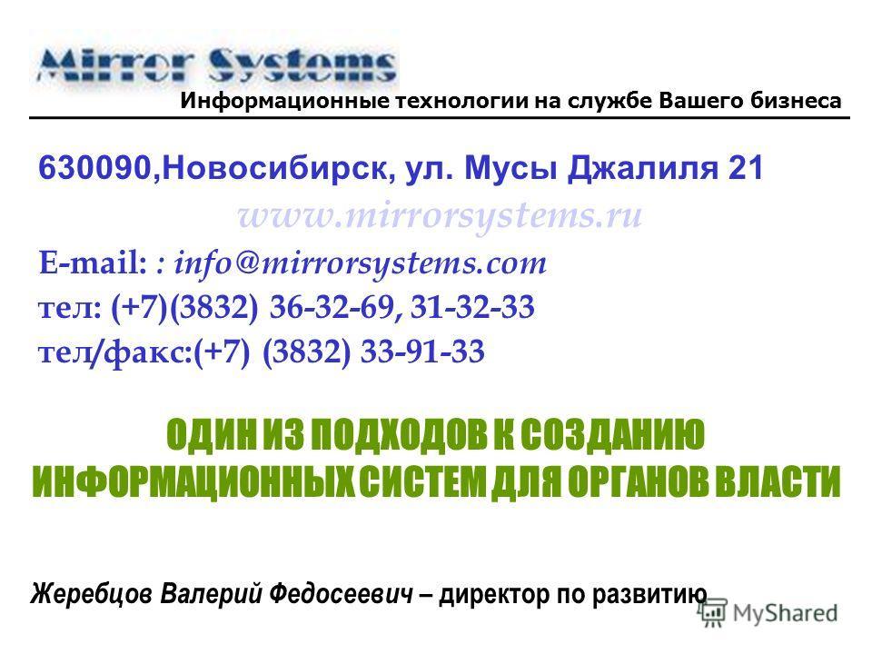 630090,Новосибирск, ул. Мусы Джалиля 21 www.mirrorsystems.ru E-mail: : info@mirrorsystems.com тел: (+7)(3832) 36-32-69, 31-32-33 тел/факс:(+7) (3832) 33-91-33 ОДИН ИЗ ПОДХОДОВ К СОЗДАНИЮ ИНФОРМАЦИОННЫХ СИСТЕМ ДЛЯ ОРГАНОВ ВЛАСТИ Жеребцов Валерий Федос