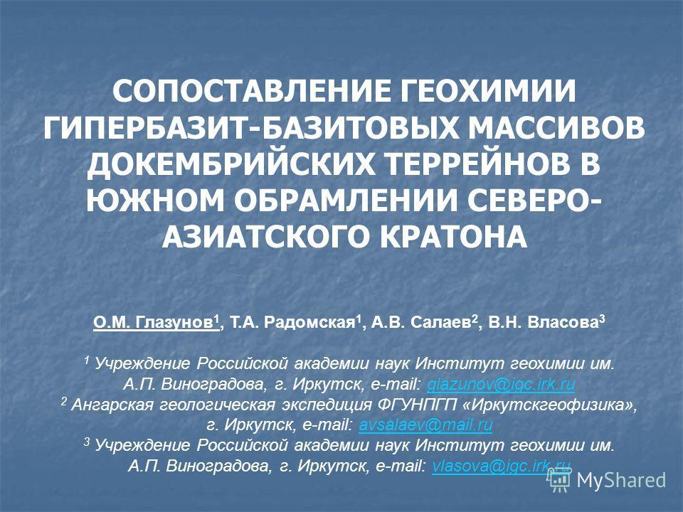СОПОСТАВЛЕНИЕ ГЕОХИМИИ ГИПЕРБАЗИТ-БАЗИТОВЫХ МАССИВОВ ДОКЕМБРИЙСКИХ ТЕРРЕЙНОВ В ЮЖНОМ ОБРАМЛЕНИИ СЕВЕРО- АЗИАТСКОГО КРАТОНА О.М. Глазунов 1, Т.А. Радомская 1, А.В. Салаев 2, В.Н. Власова 3 1 Учреждение Российской академии наук Институт геохимии им. А.