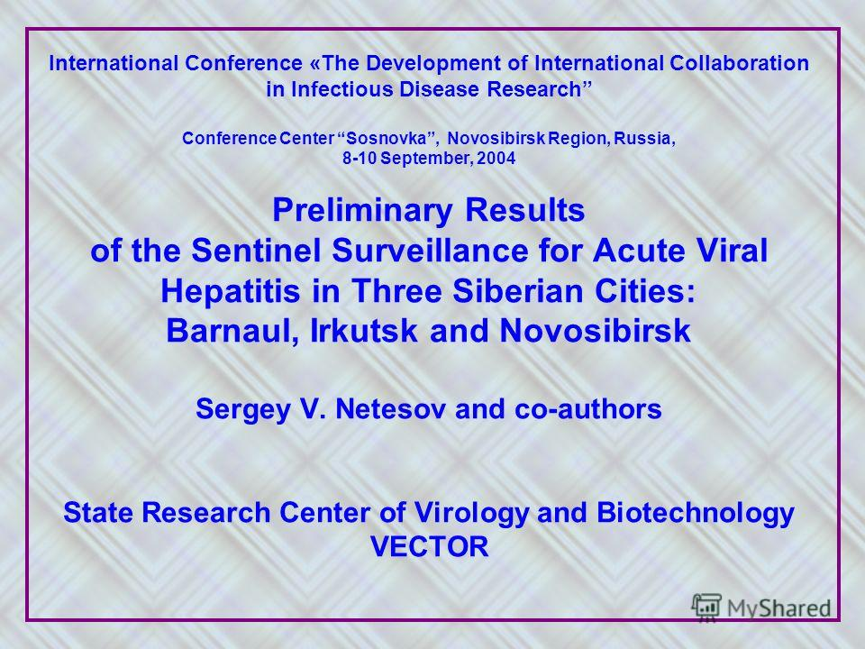 International Conference «The Development of International Collaboration in Infectious Disease Research Conference Center Sosnovka, Novosibirsk Region, Russia, 8-10 September, 2004 Preliminary Results of the Sentinel Surveillance for Acute Viral Hepa