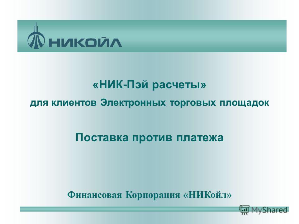 «НИК-Пэй расчеты» для клиентов Электронных торговых площадок Поставка против платежа Финансовая Корпорация «НИКойл»