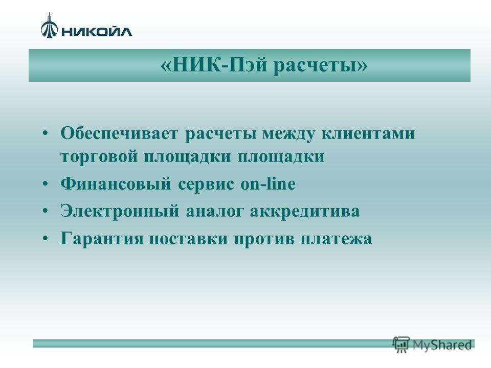«НИК-Пэй расчеты» Обеспечивает расчеты между клиентами торговой площадки площадки Финансовый сервис on-line Электронный аналог аккредитива Гарантия поставки против платежа