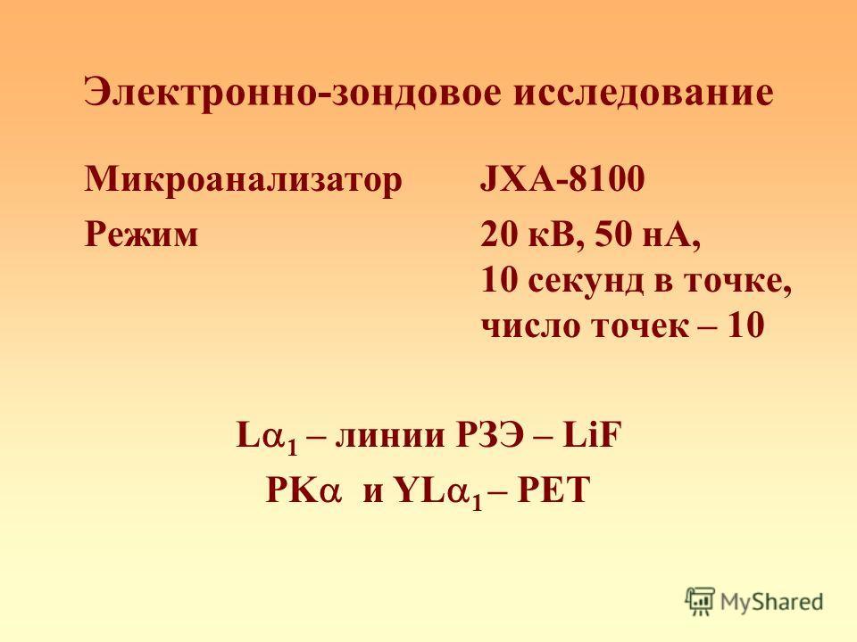 Электронно-зондовое исследование МикроанализаторJXA-8100 Режим20 кВ, 50 нА, 10 секунд в точке, число точек – 10 L 1 – линии РЗЭ – LiF PK и YL 1 – PET