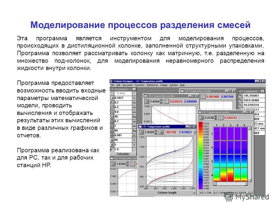 Моделирование процессов разделения смесей Эта программа является инструментом для моделирования процессов, происходящих в дистиляционной колонке, заполненной структурными упаковками. Программа позволяет рассматривать колонку как матричную, т.е. разде