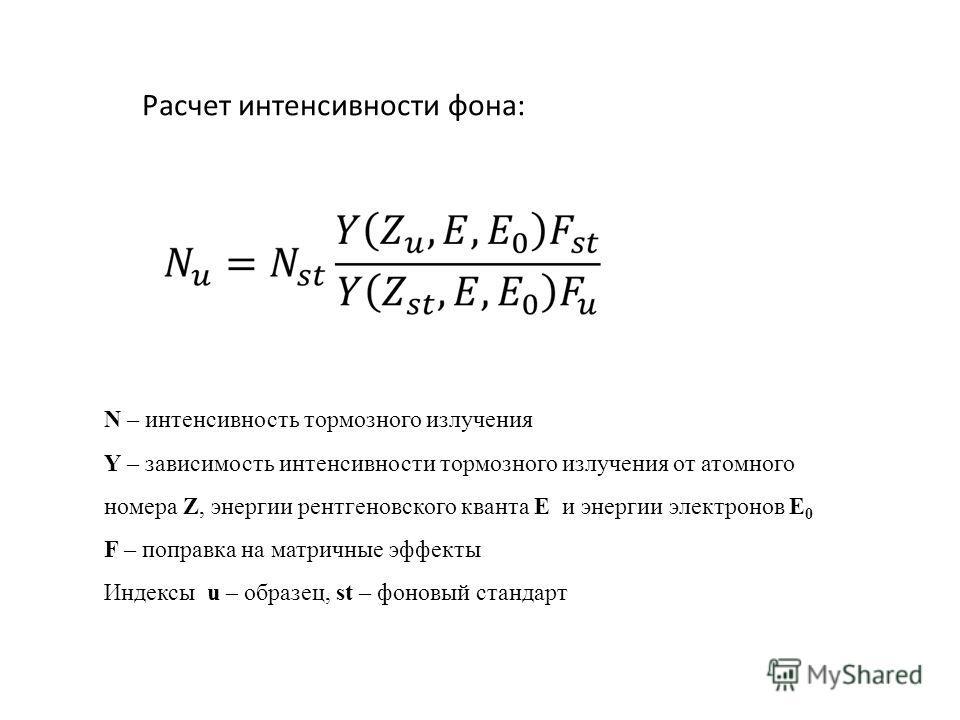 N – интенсивность тормозного излучения Y – зависимость интенсивности тормозного излучения от атомного номера Z, энергии рентгеновского кванта E и энергии электронов E 0 F – поправка на матричные эффекты Индексы u – образец, st – фоновый стандарт Расч