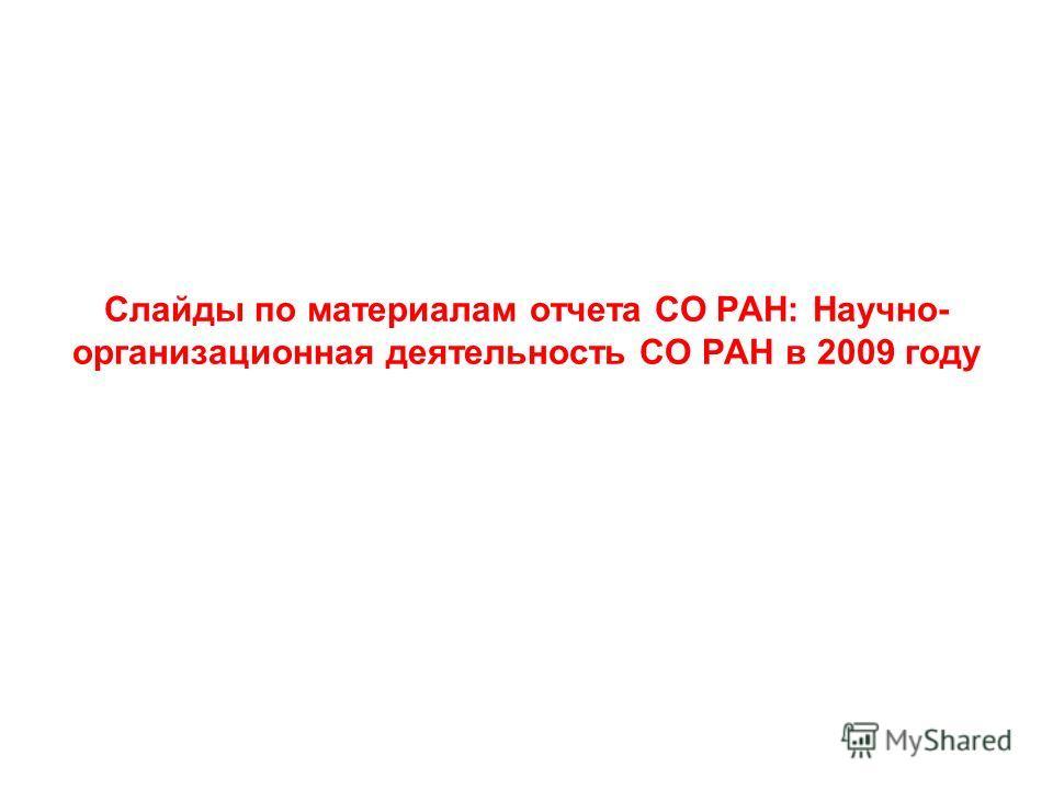 Слайды по материалам отчета СО РАН: Научно- организационная деятельность СО РАН в 2009 году