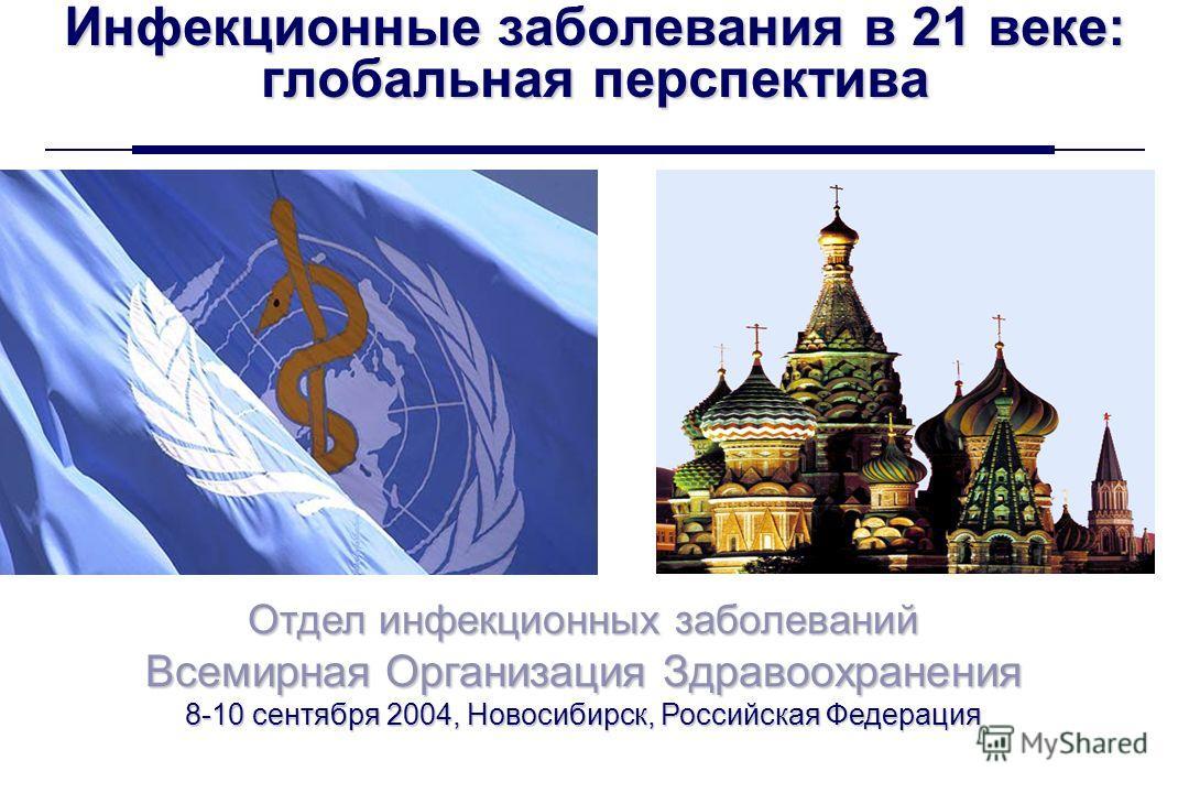 Всемирная Организация Здравоохранения Новосибирск, 8-10 сентября 2004 г. 1 Инфекционные заболевания в 21 веке: глобальная перспектива Отдел инфекционных заболеваний Всемирная Организация Здравоохранения 8-10 сентября 2004, Новосибирск, Российская Фед