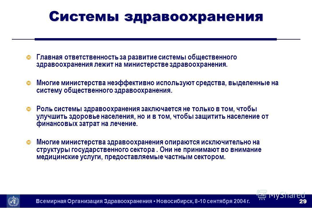 Всемирная Организация Здравоохранения Новосибирск, 8-10 сентября 2004 г. 29 Системы здравоохранения Главная ответственность за развитие системы общественного здравоохранения лежит на министерстве здравоохранения. Многие министерства неэффективно испо