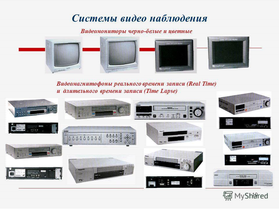 10 Видеомониторы черно-белые и цветные Системы видео наблюдения Видеомагнитофоны реального времени записи (Real Time) и длительного времени записи (Time Lapse)