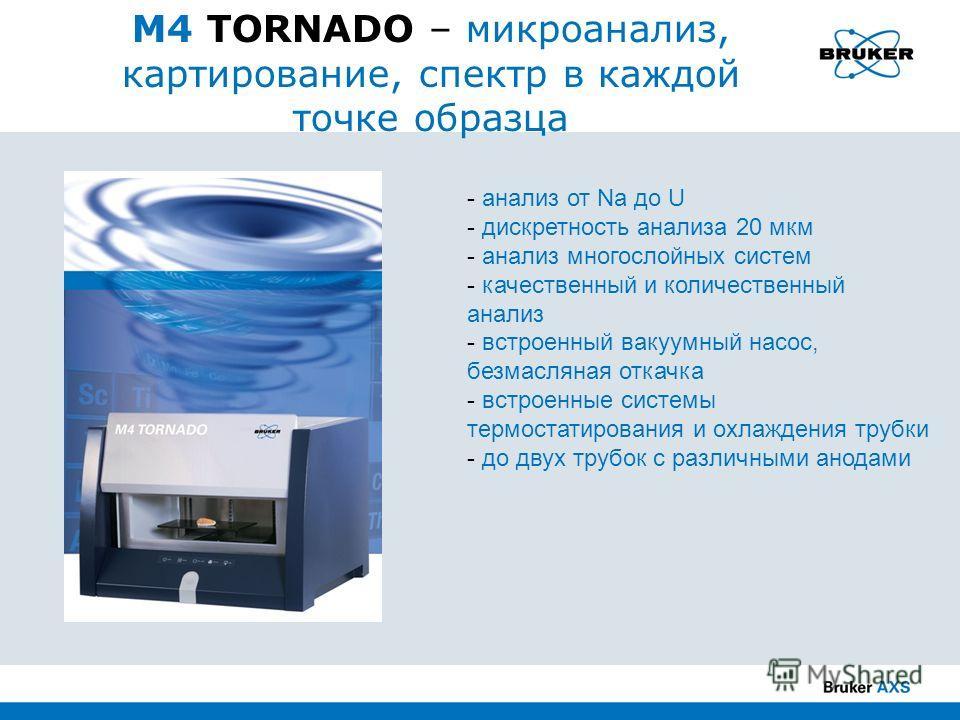 M4 TORNADO – микроанализ, картирование, спектр в каждой точке образца - анализ от Na до U - дискретность анализа 20 мкм - анализ многослойных систем - качественный и количественный анализ - встроенный вакуумный насос, безмасляная откачка - встроенные
