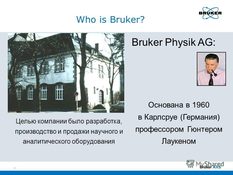 Целью компании было разработка, производство и продажи научного и аналитического оборудования Bruker Physik AG: Основана в 1960 в Карлсруе (Германия) профессором Гюнтером Лаукеном Who is Bruker? 2