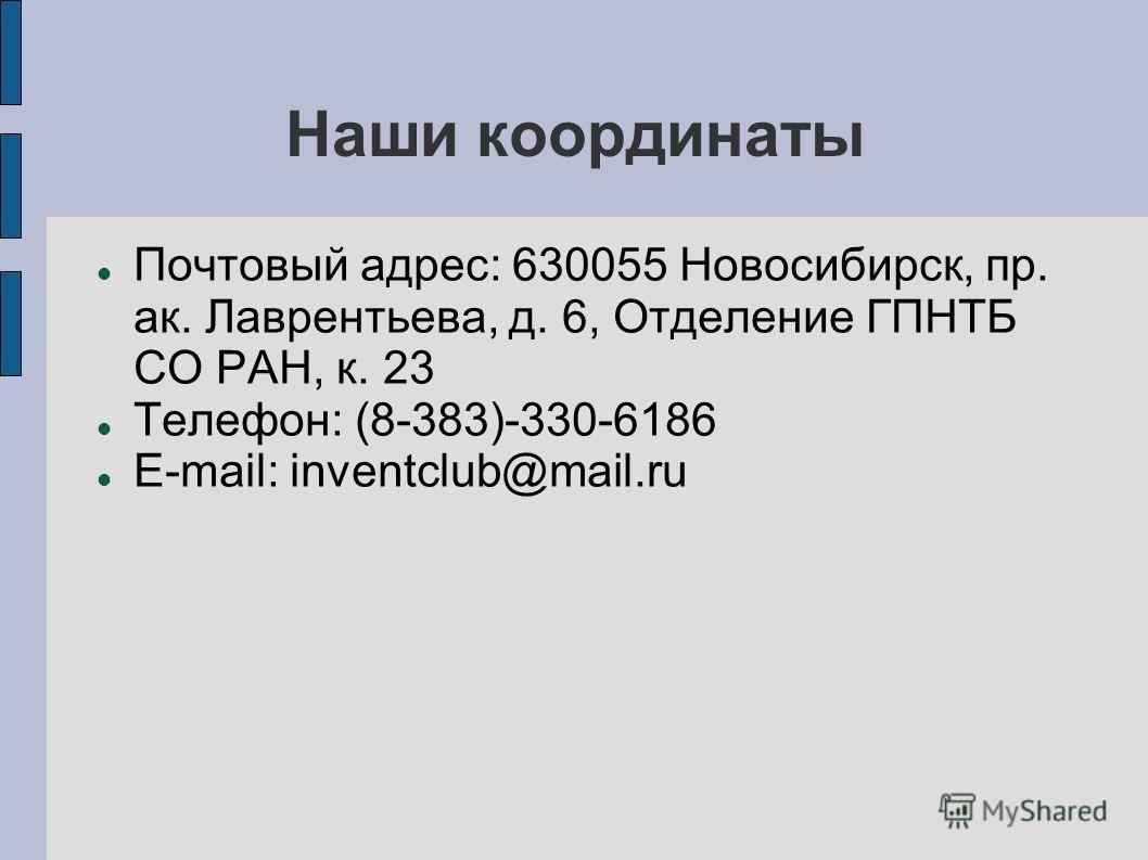 Наши координаты Почтовый адрес: 630055 Новосибирск, пр. ак. Лаврентьева, д. 6, Отделение ГПНТБ СО РАН, к. 23 Телефон: (8-383)-330-6186 E-mail: inventclub@mail.ru