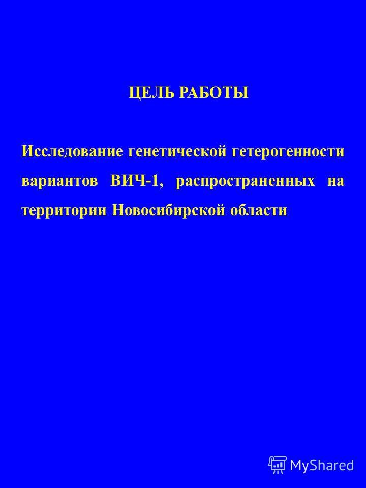 ЦЕЛЬ РАБОТЫ Исследование генетической гетерогенности вариантов ВИЧ-1, распространенных на территории Новосибирской области