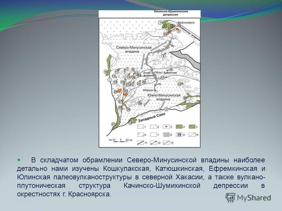 В складчатом обрамлении Северо-Минусинской впадины наиболее детально нами изучены Кошкулакская, Катюшкинская, Ефремкинская и Юлинская палеовулканоструктуры в северной Хакасии, а также вулкано- плутоническая структура Качинско-Шумихинской депрессии в
