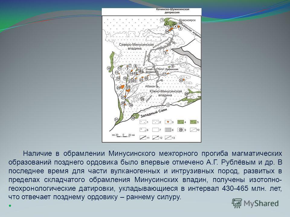 Наличие в обрамлении Минусинского межгорного прогиба магматических образований позднего ордовика было впервые отмечено А.Г. Рублёвым и др. В последнее время для части вулканогенных и интрузивных пород, развитых в пределах складчатого обрамления Минус