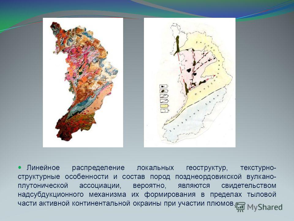 Линейное распределение локальных геоструктур, текстурно- структурные особенности и состав пород позднеордовикской вулкано- плутонической ассоциации, вероятно, являются свидетельством надсубдукционного механизма их формирования в пределах тыловой част
