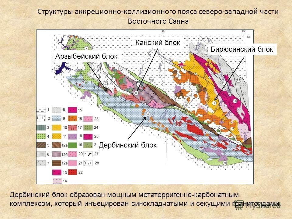 Структуры аккреционно-коллизионного пояса северо-западной части Восточного Саяна Дербинский блок образован мощным метатерригенно-карбонатным комплексом, который инъецирован синскладчатыми и секущими гранитоидами. Бирюсинский блок Дербинский блок Канс