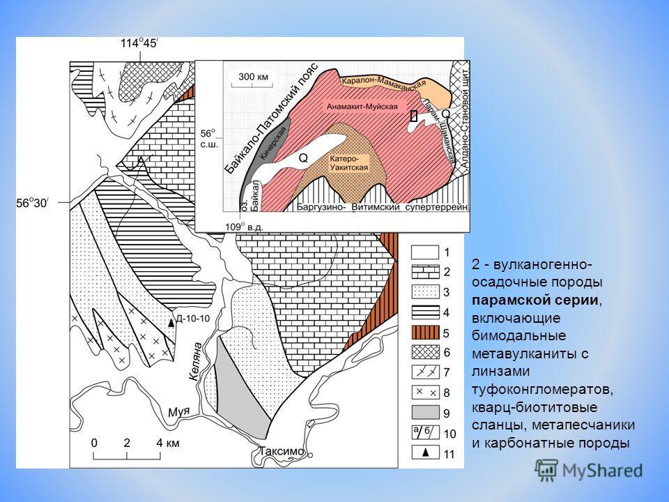 2 - вулканогенно- осадочные породы парамской серии, включающие бимодальные метавулканиты с линзами туфоконгломератов, кварц-биотитовые сланцы, метапесчаники и карбонатные породы