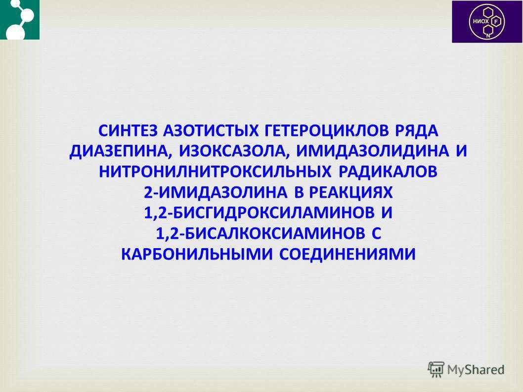 СИНТЕЗ АЗОТИСТЫХ ГЕТЕРОЦИКЛОВ РЯДА ДИАЗЕПИНА, ИЗОКСАЗОЛА, ИМИДАЗОЛИДИНА И НИТРОНИЛНИТРОКСИЛЬНЫХ РАДИКАЛОВ 2-ИМИДАЗОЛИНА В РЕАКЦИЯХ 1,2-БИСГИДРОКСИЛАМИНОВ И 1,2-БИСАЛКОКСИАМИНОВ С КАРБОНИЛЬНЫМИ СОЕДИНЕНИЯМИ