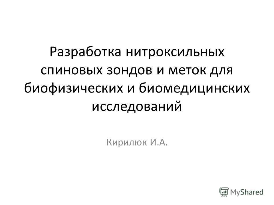 Разработка нитроксильных спиновых зондов и меток для биофизических и биомедицинских исследований Кирилюк И.А.