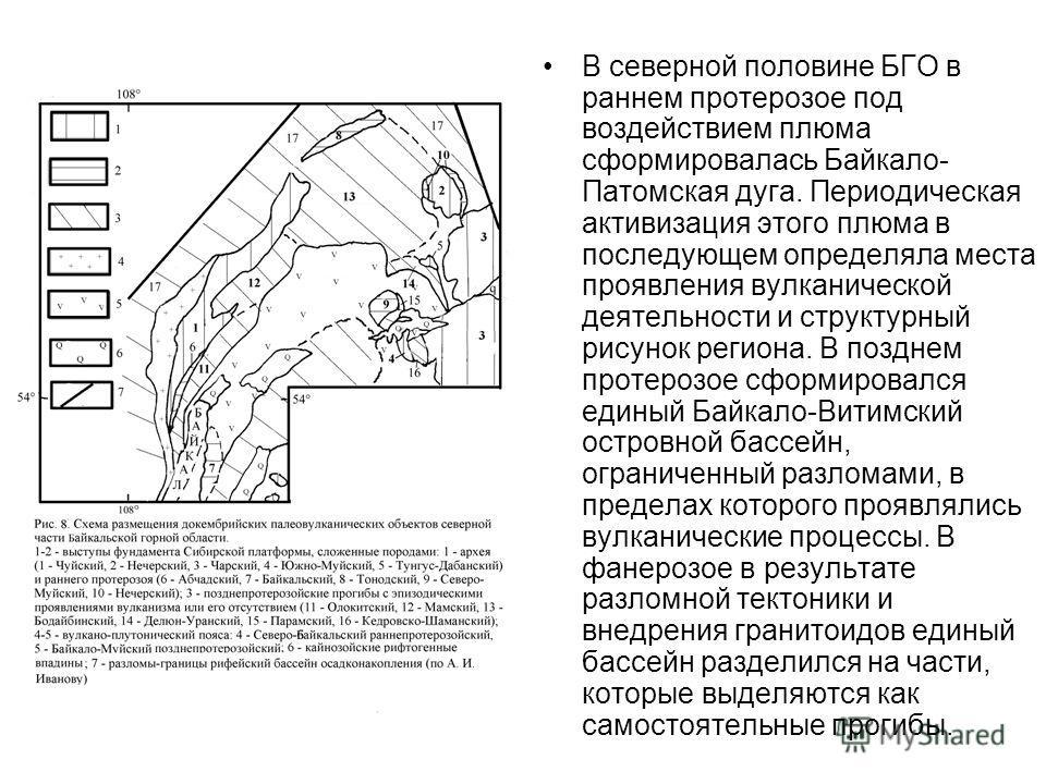 В северной половине БГО в раннем протерозое под воздействием плюма сформировалась Байкало- Патомская дуга. Периодическая активизация этого плюма в последующем определяла места проявления вулканической деятельности и структурный рисунок региона. В поз