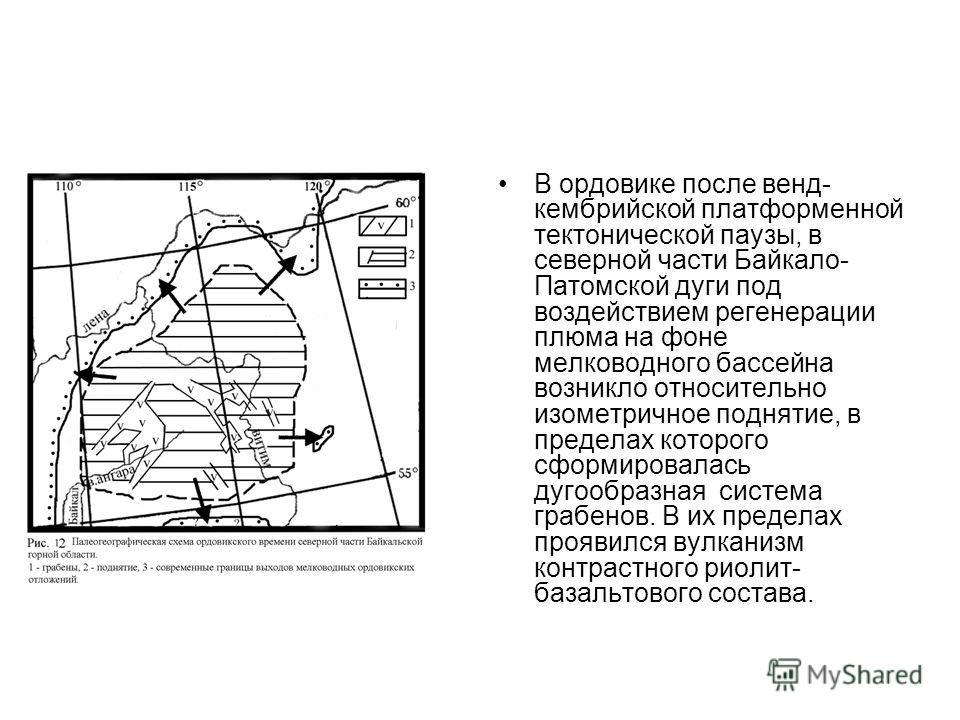 В ордовике после венд- кембрийской платформенной тектонической паузы, в северной части Байкало- Патомской дуги под воздействием регенерации плюма на фоне мелководного бассейна возникло относительно изометричное поднятие, в пределах которого сформиров