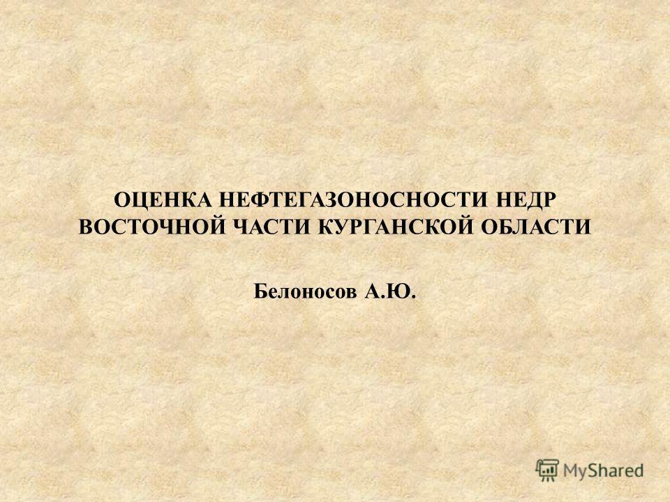 ОЦЕНКА НЕФТЕГАЗОНОСНОСТИ НЕДР ВОСТОЧНОЙ ЧАСТИ КУРГАНСКОЙ ОБЛАСТИ Белоносов А.Ю.