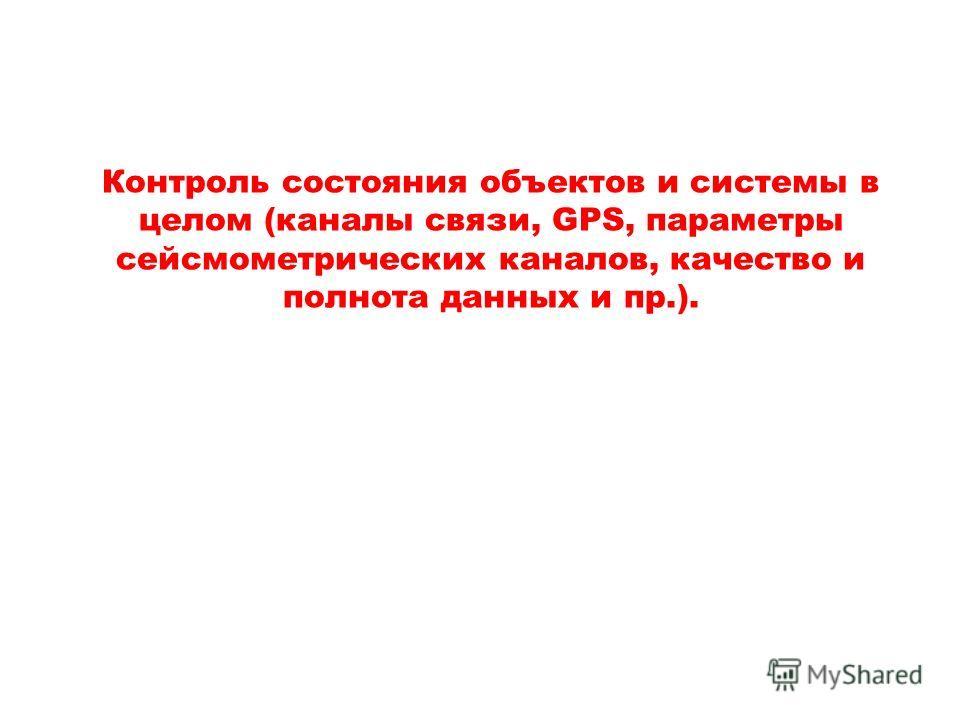 Контроль состояния объектов и системы в целом (каналы связи, GPS, параметры сейсмометрических каналов, качество и полнота данных и пр.).