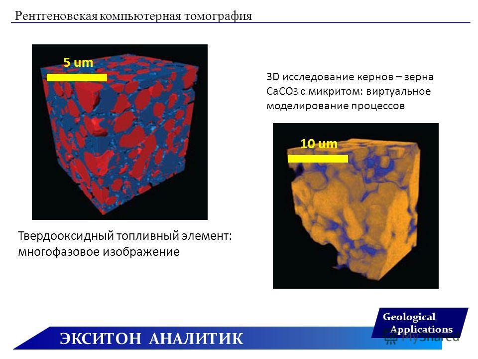 ЭКСИТОН АНАЛИТИК Geological Applications Рентгеновская компьютерная томография 3D исследование кернов – зерна CaCO 3 с микритом: виртуальное моделирование процессов Твердооксидный топливный элемент: многофазовое изображение 10 um 5 um