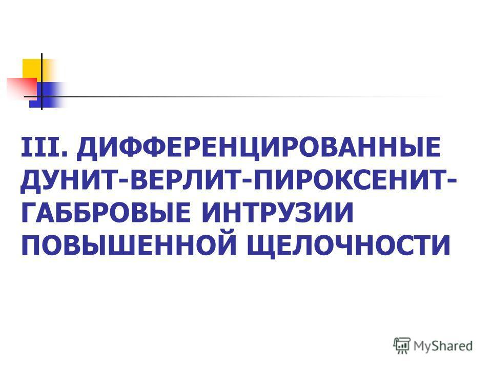 III. ДИФФЕРЕНЦИРОВАННЫЕ ДУНИТ-ВЕРЛИТ-ПИРОКСЕНИТ- ГАББРОВЫЕ ИНТРУЗИИ ПОВЫШЕННОЙ ЩЕЛОЧНОСТИ