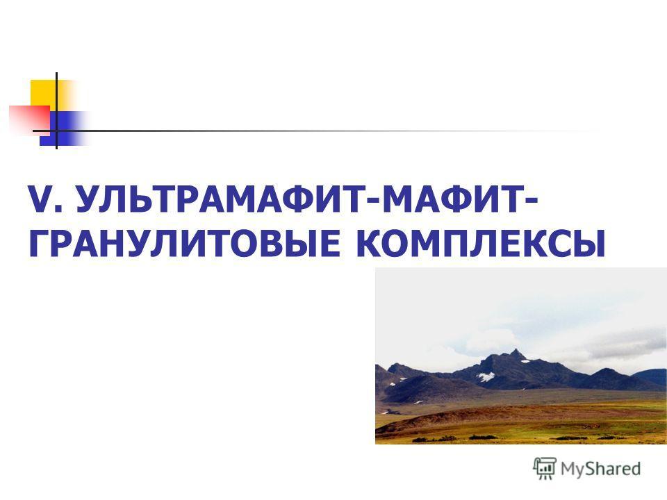 V. УЛЬТРАМАФИТ-МАФИТ- ГРАНУЛИТОВЫЕ КОМПЛЕКСЫ