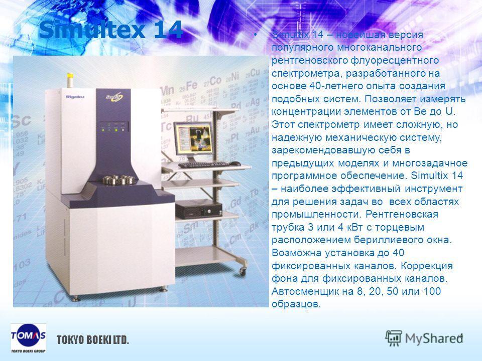 Simultex 14 40 TOKYO BOEKI LTD. Simultix 14 – новейшая версия популярного многоканального рентгеновского флуоресцентного спектрометра, разработанного на основе 40-летнего опыта создания подобных систем. Позволяет измерять концентрации элементов от Be