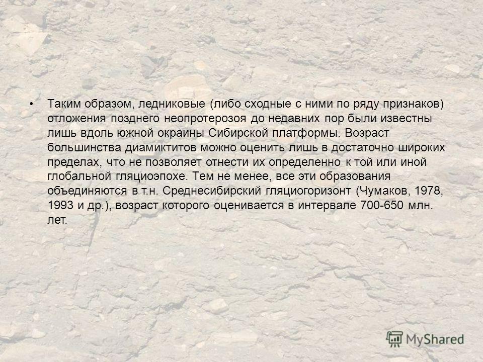 Таким образом, ледниковые (либо сходные с ними по ряду признаков) отложения позднего неопротерозоя до недавних пор были известны лишь вдоль южной окраины Сибирской платформы. Возраст большинства диамиктитов можно оценить лишь в достаточно широких пре