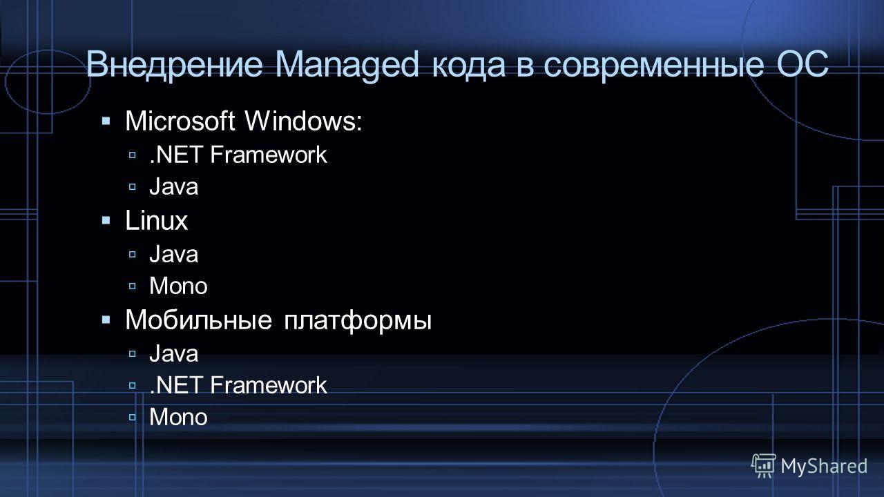 Внедрение Managed кода в современные ОС Microsoft Windows:.NET Framework Java Linux Java Mono Мобильные платформы Java.NET Framework Mono