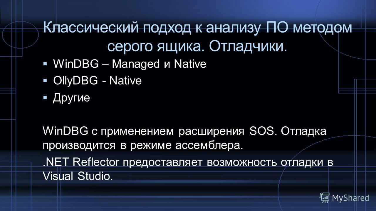 WinDBG – Managed и Native OllyDBG - Native Другие WinDBG с применением расширения SOS. Отладка производится в режиме ассемблера..NET Reflector предоставляет возможность отладки в Visual Studio. Классический подход к анализу ПО методом серого ящика. О