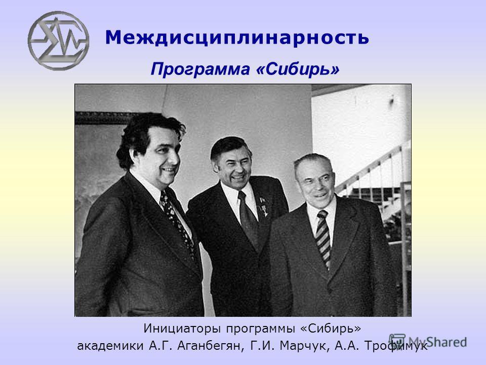 Программа «Сибирь» Инициаторы программы «Сибирь» академики А.Г. Аганбегян, Г.И. Марчук, А.А. Трофимук Междисциплинарность